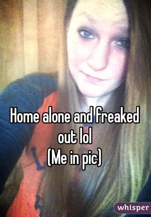 Home alone and freaked out lol  (Me in pic)