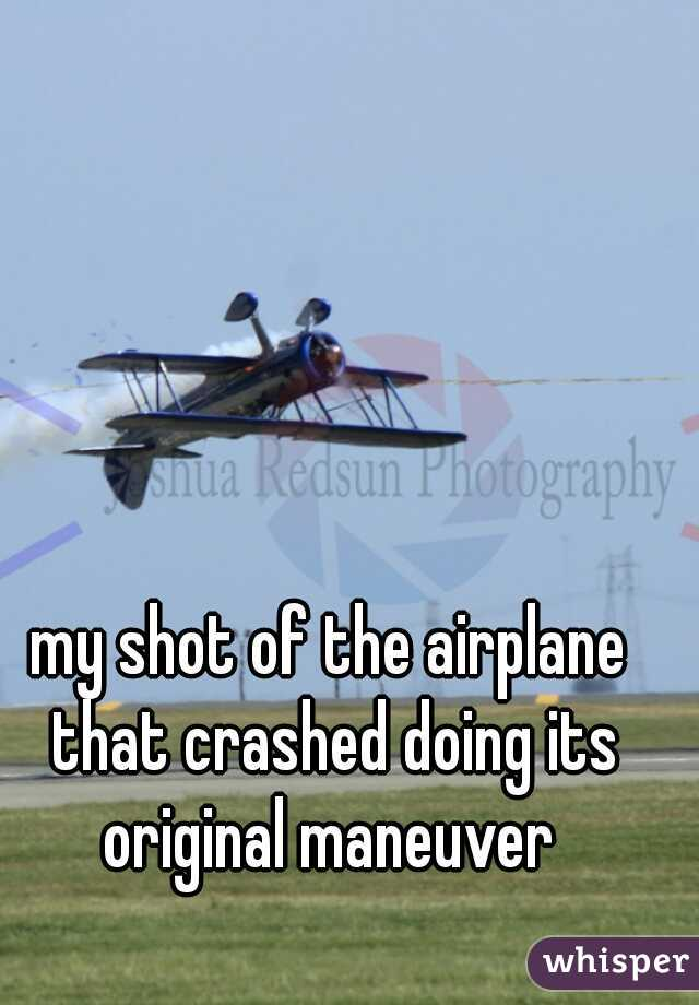 my shot of the airplane that crashed doing its original maneuver