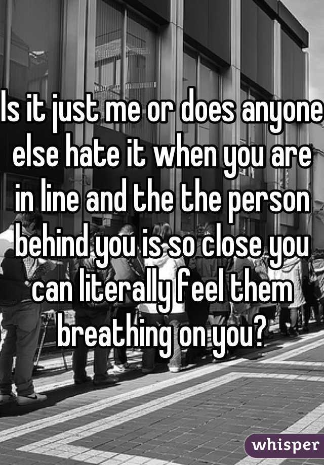 Is it just me or does anyone else hate it when you are in line and the the person behind you is so close you can literally feel them breathing on you?