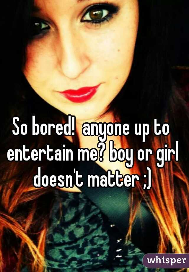 So bored!  anyone up to entertain me? boy or girl doesn't matter ;)