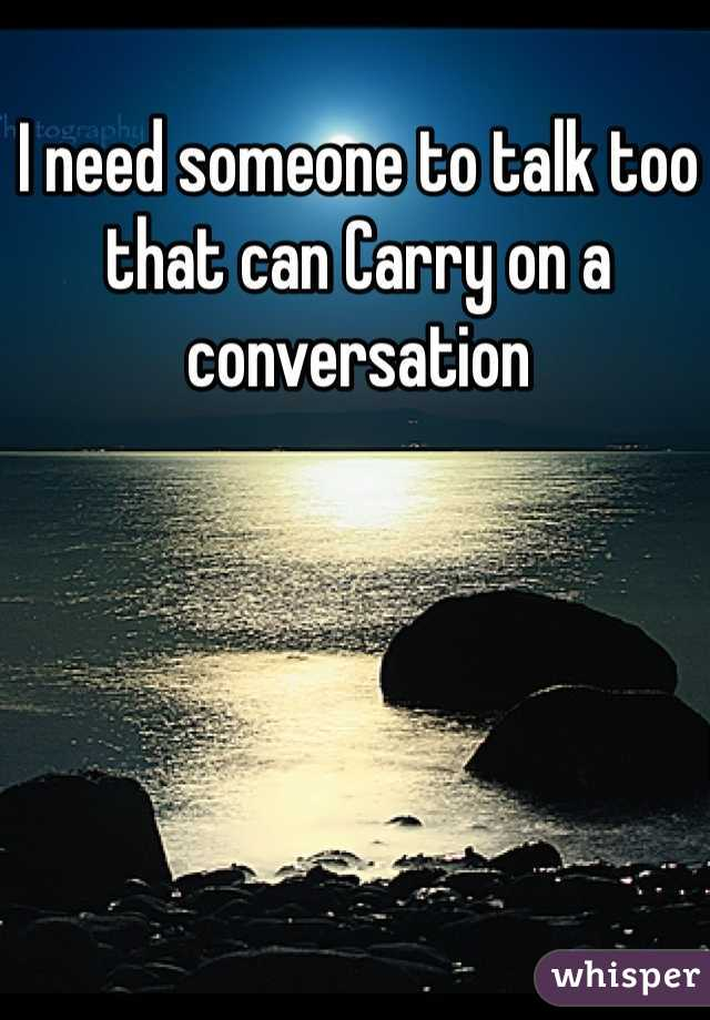 I need someone to talk too that can Carry on a conversation