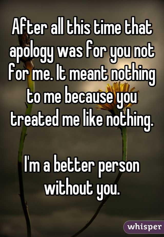 After all this time that apology was for you not for me. It meant nothing to me because you treated me like nothing.  I'm a better person without you.