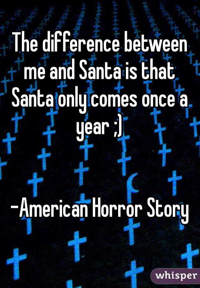The difference between me and Santa is that Santa only comes once a year ;)    -American Horror Story