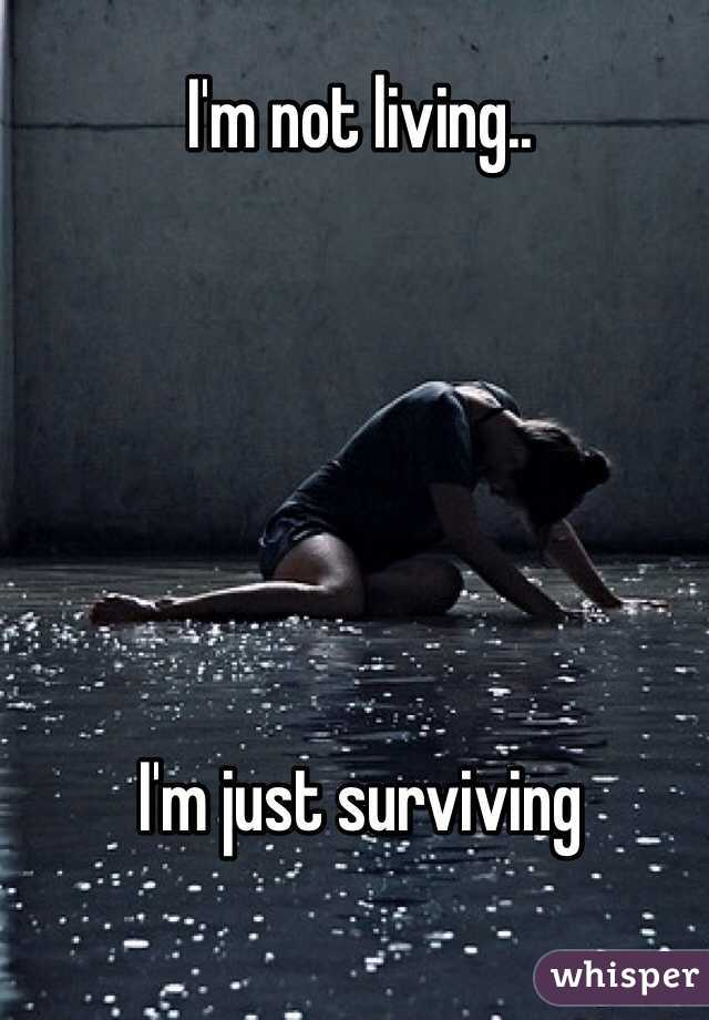 I'm not living..       I'm just surviving