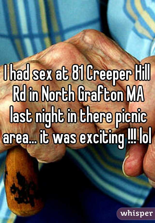 I had sex at 81 Creeper Hill Rd in North Grafton MA last night in there picnic area... it was exciting !!! lol