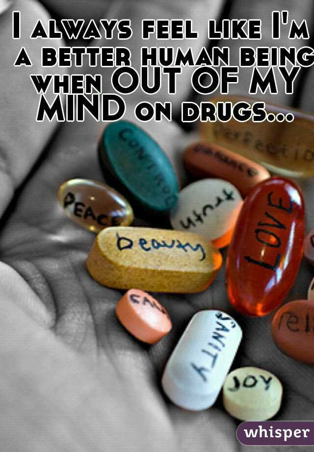 I always feel like I'm a better human being when OUT OF MY MIND on drugs...