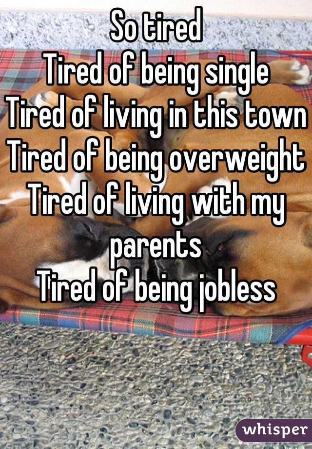 So tired  Tired of being single Tired of living in this town  Tired of being overweight Tired of living with my parents Tired of being jobless