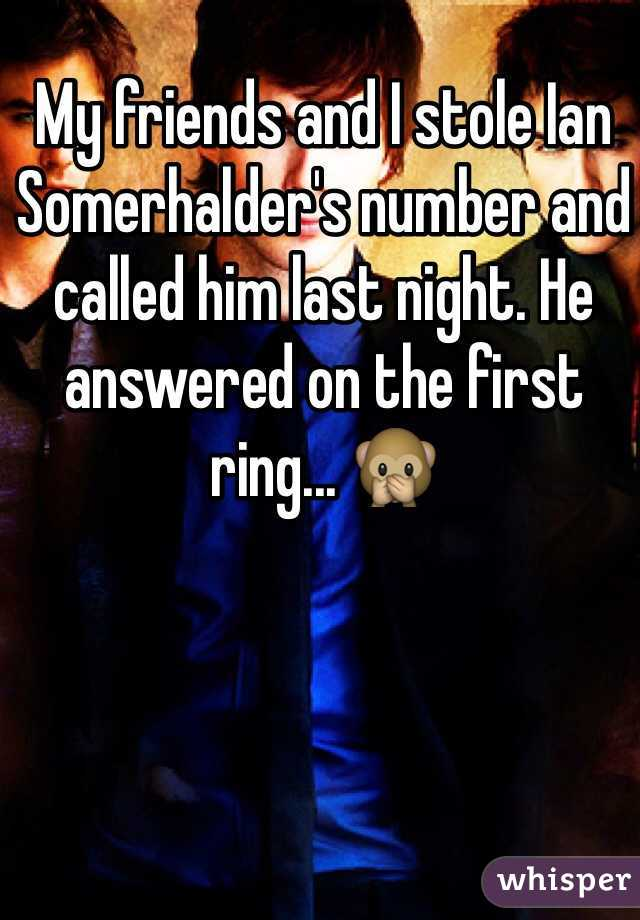 My friends and I stole Ian Somerhalder's number and called him last night. He answered on the first ring... 🙊