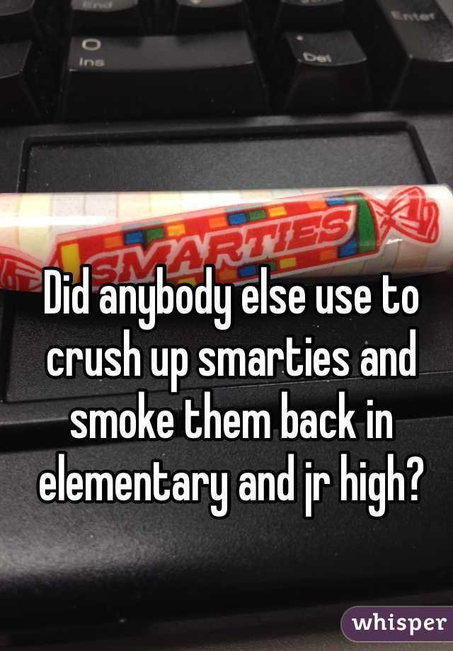 Did anybody else use to crush up smarties and smoke them back in elementary and jr high?