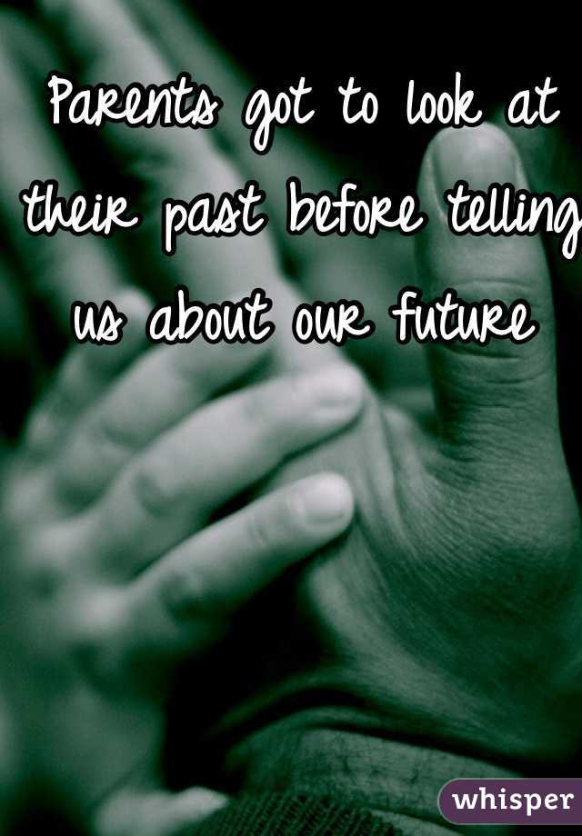 Parents got to look at their past before telling us about our future