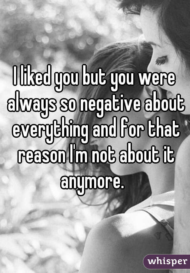 I liked you but you were always so negative about everything and for that reason I'm not about it anymore.