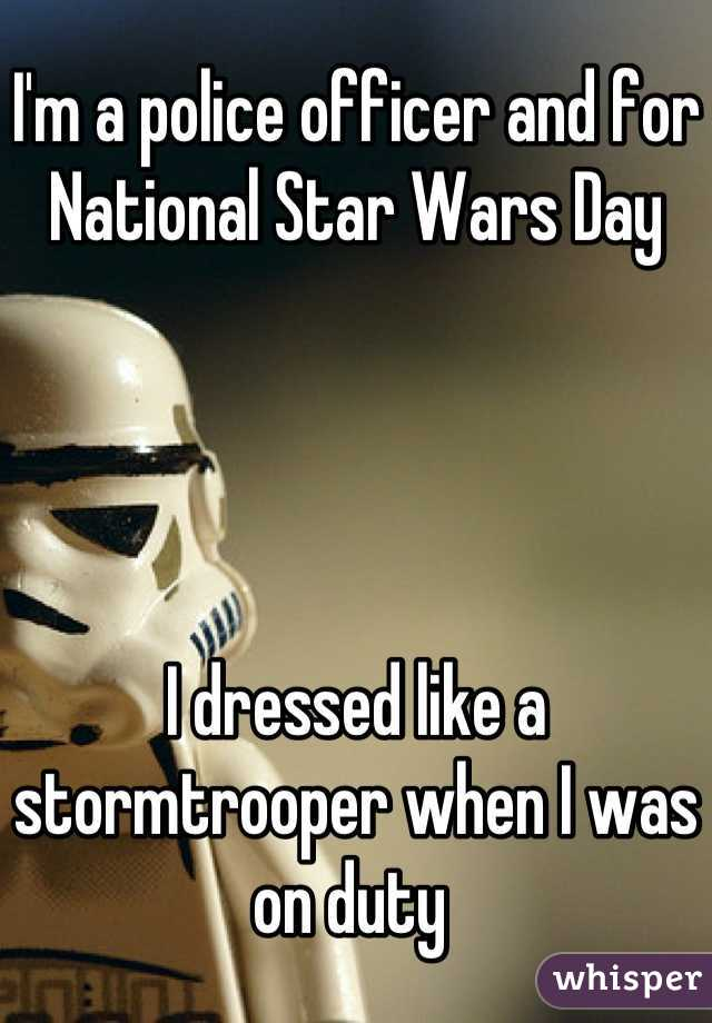 I'm a police officer and for  National Star Wars Day      I dressed like a stormtrooper when I was on duty
