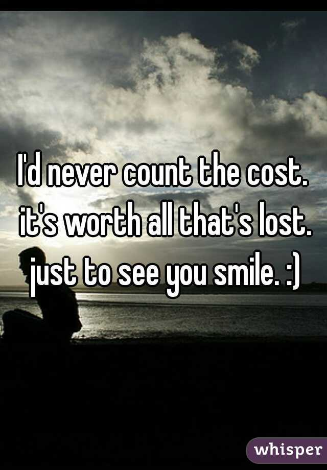 I'd never count the cost. it's worth all that's lost. just to see you smile. :)