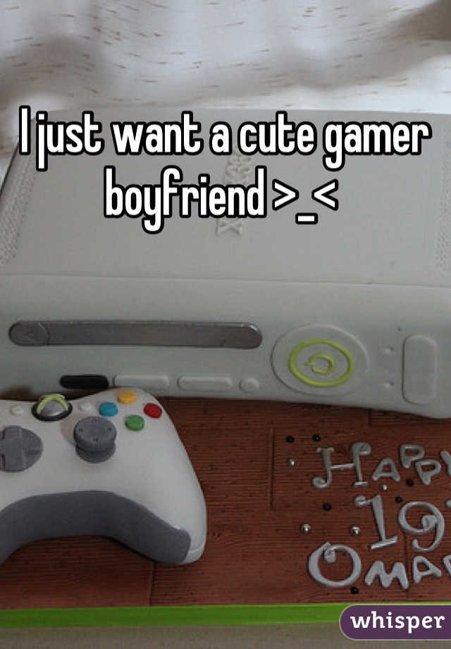 I just want a cute gamer boyfriend >_<