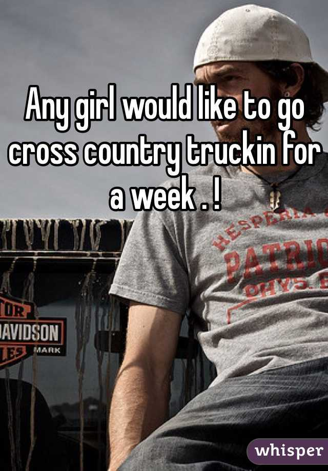 Any girl would like to go cross country truckin for a week . !