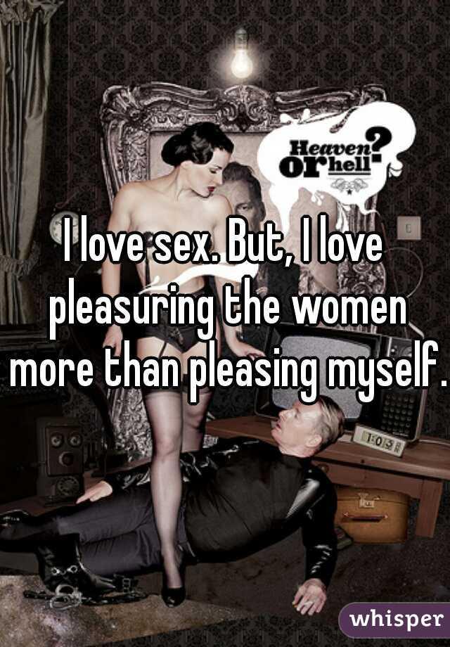 I love sex. But, I love pleasuring the women more than pleasing myself.