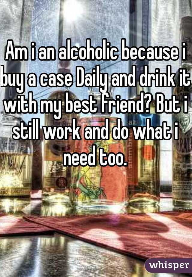 Am i an alcoholic because i buy a case Daily and drink it with my best friend? But i still work and do what i need too.