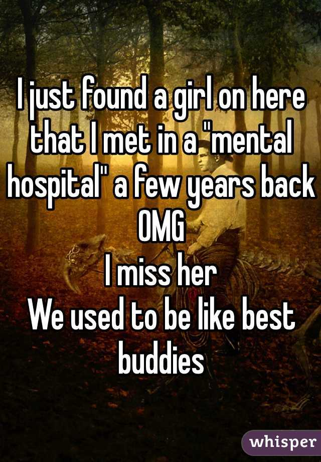 """I just found a girl on here that I met in a """"mental hospital"""" a few years back OMG I miss her We used to be like best buddies"""