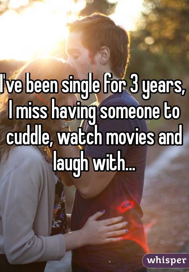 I've been single for 3 years, I miss having someone to cuddle, watch movies and laugh with...