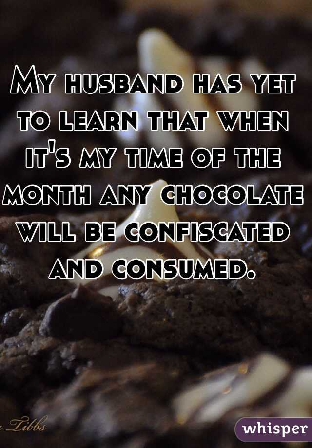 My husband has yet to learn that when it's my time of the month any chocolate will be confiscated and consumed.
