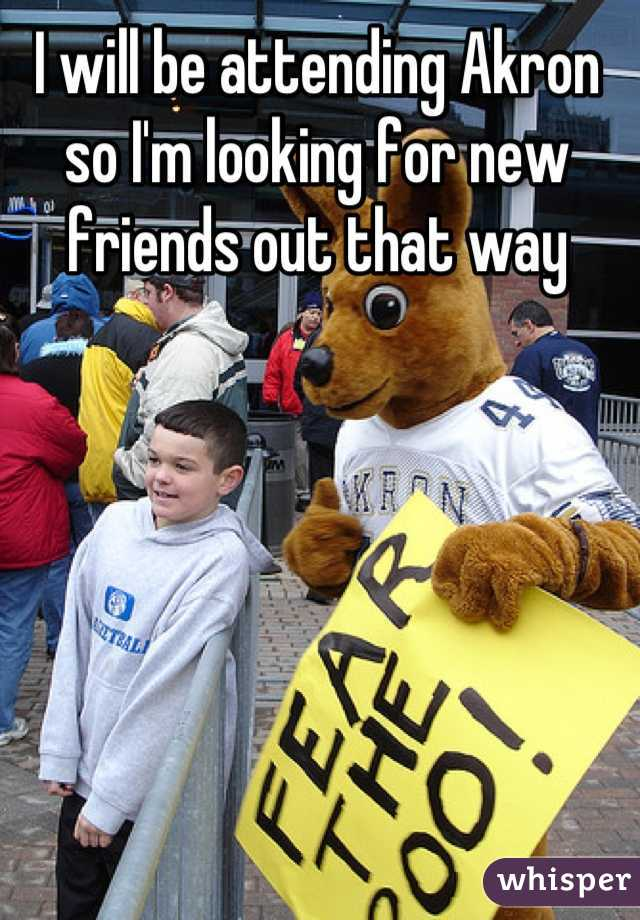 I will be attending Akron so I'm looking for new friends out that way
