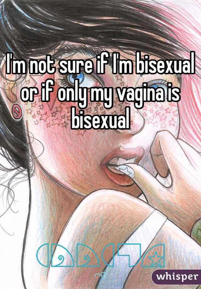 I'm not sure if I'm bisexual or if only my vagina is bisexual