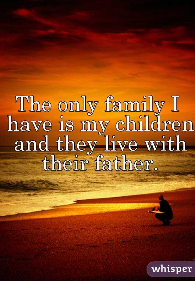 The only family I have is my children and they live with their father.