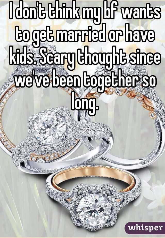 I don't think my bf wants to get married or have kids. Scary thought since we've been together so long.