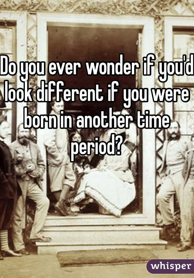Do you ever wonder if you'd look different if you were born in another time period?