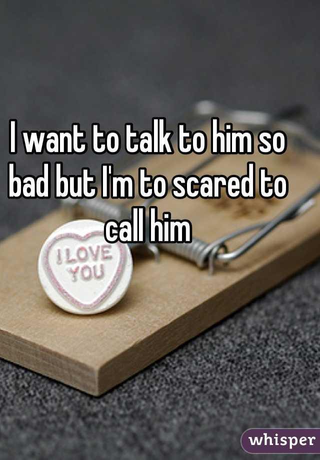 I want to talk to him so bad but I'm to scared to call him