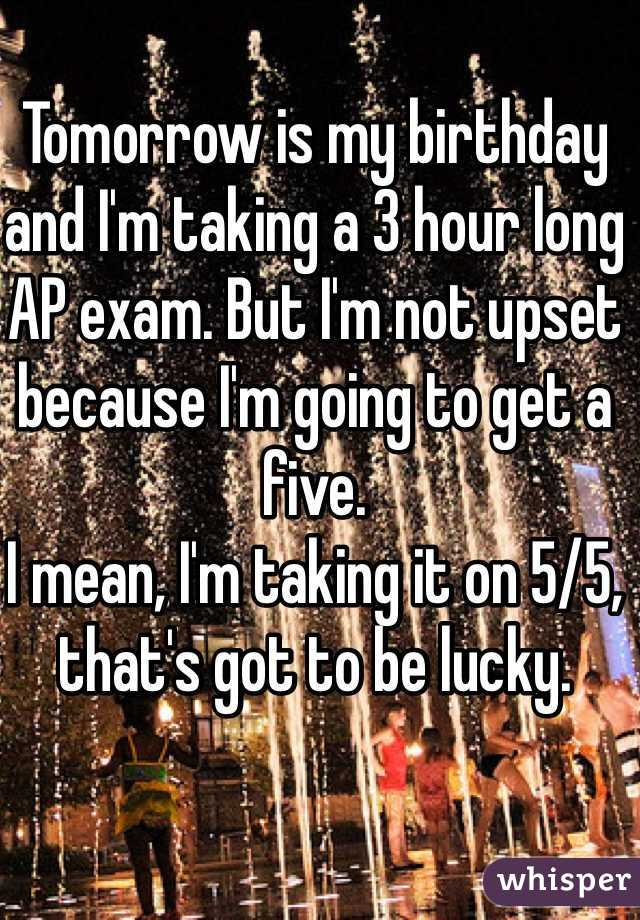 Tomorrow is my birthday and I'm taking a 3 hour long AP exam. But I'm not upset because I'm going to get a five.  I mean, I'm taking it on 5/5, that's got to be lucky.