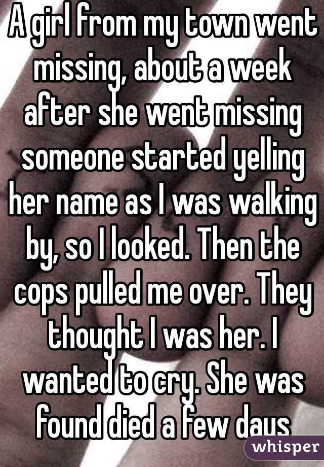 A girl from my town went missing, about a week after she went missing someone started yelling her name as I was walking by, so I looked. Then the cops pulled me over. They thought I was her. I wanted to cry. She was found died a few days later.