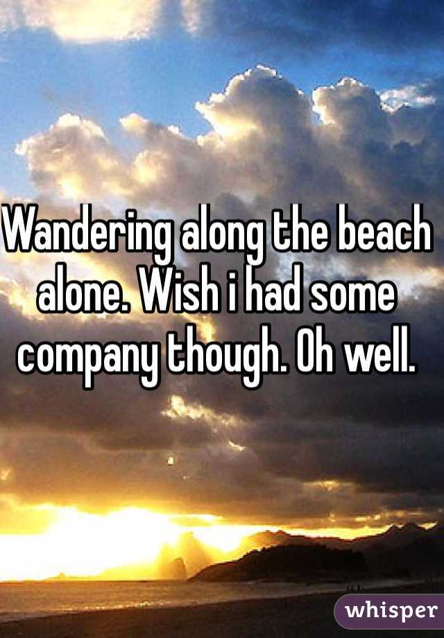 Wandering along the beach alone. Wish i had some company though. Oh well.