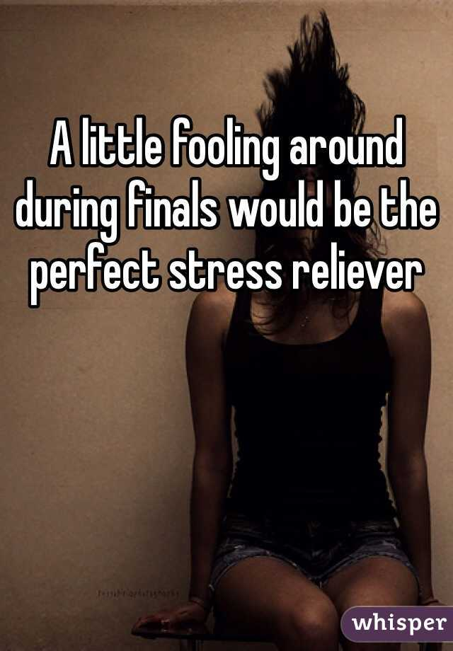A little fooling around during finals would be the perfect stress reliever