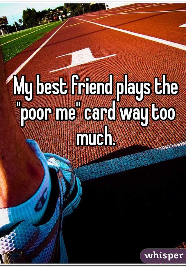 """My best friend plays the """"poor me"""" card way too much."""