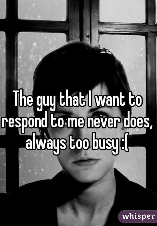 The guy that I want to respond to me never does, always too busy :(