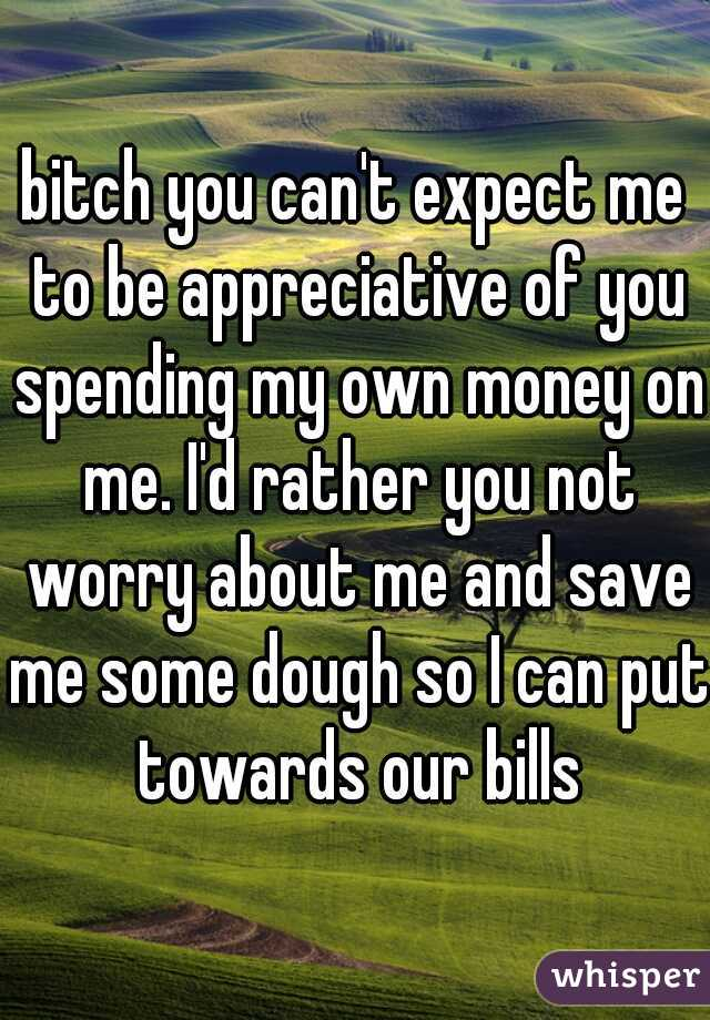 bitch you can't expect me to be appreciative of you spending my own money on me. I'd rather you not worry about me and save me some dough so I can put towards our bills