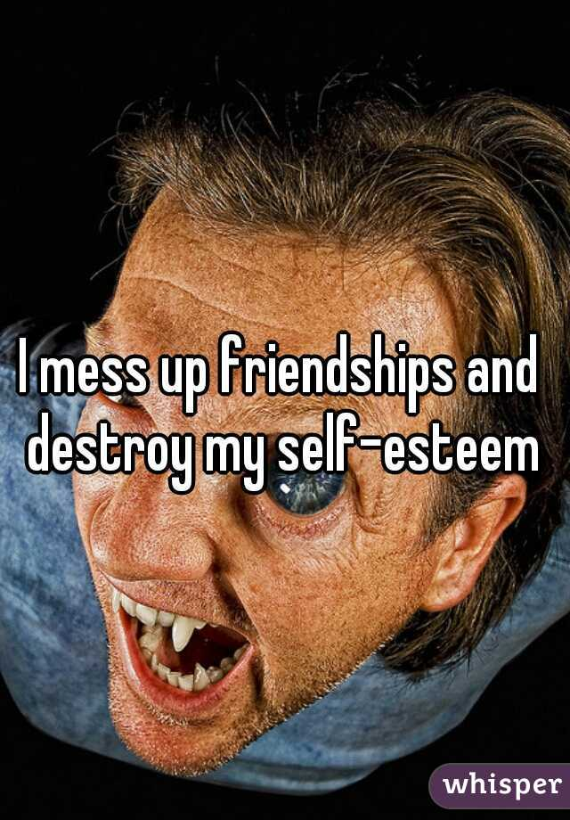 I mess up friendships and destroy my self-esteem