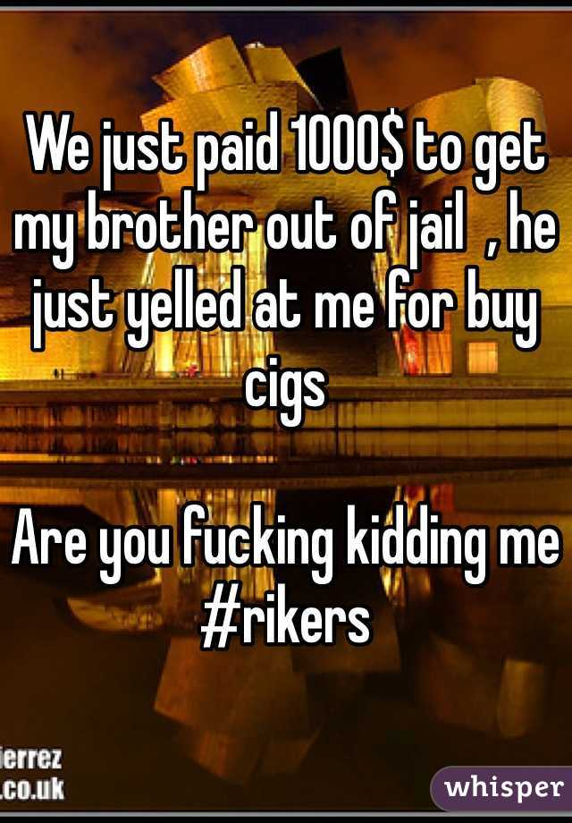 We just paid 1000$ to get my brother out of jail  , he just yelled at me for buy cigs   Are you fucking kidding me #rikers