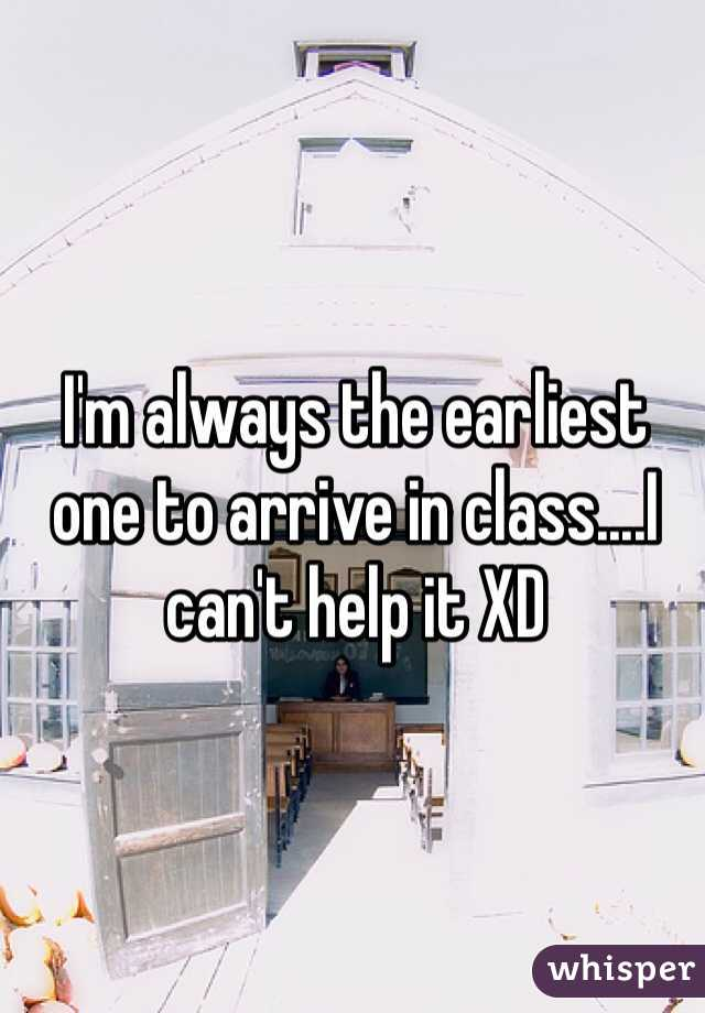 I'm always the earliest one to arrive in class....I can't help it XD