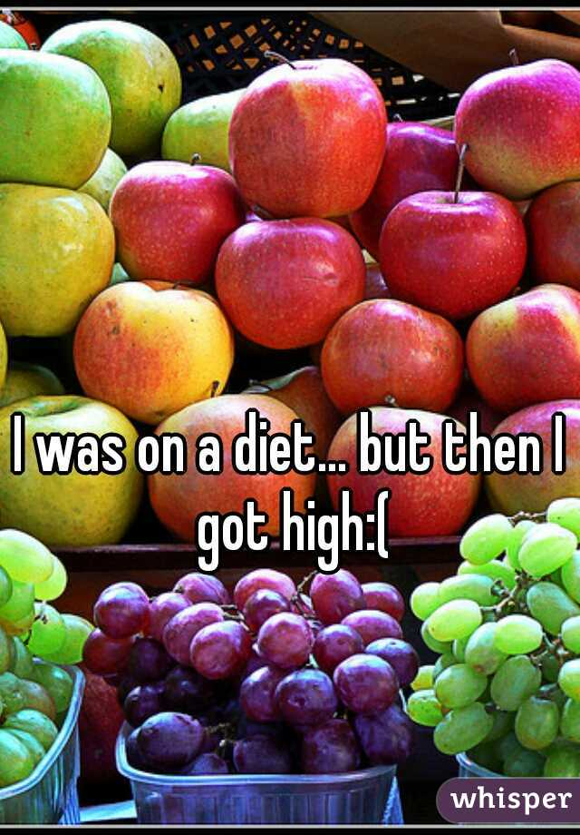 I was on a diet... but then I got high:(