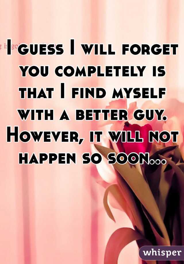 I guess I will forget you completely is that I find myself with a better guy. However, it will not happen so soon...