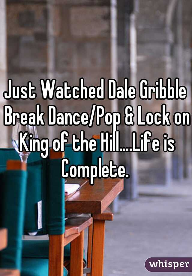 Just Watched Dale Gribble Break Dance/Pop & Lock on King of the Hill....Life is Complete.
