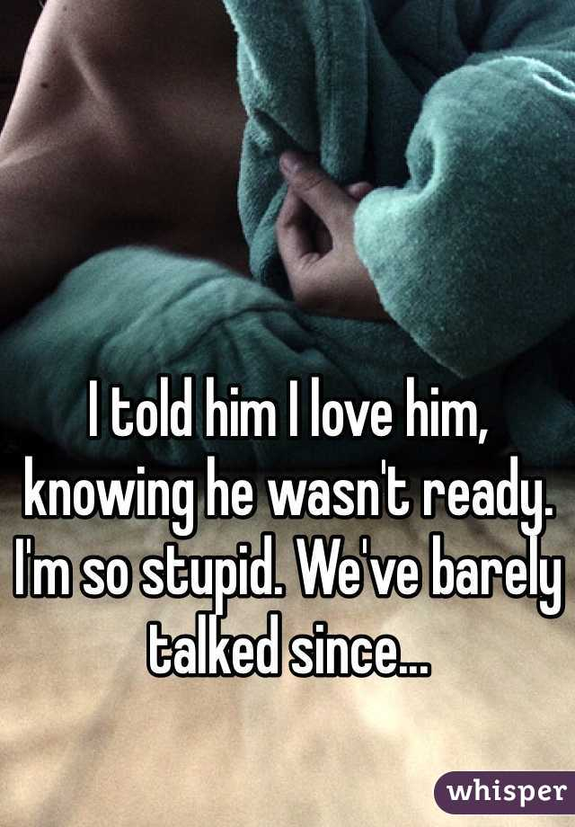 I told him I love him, knowing he wasn't ready. I'm so stupid. We've barely talked since...