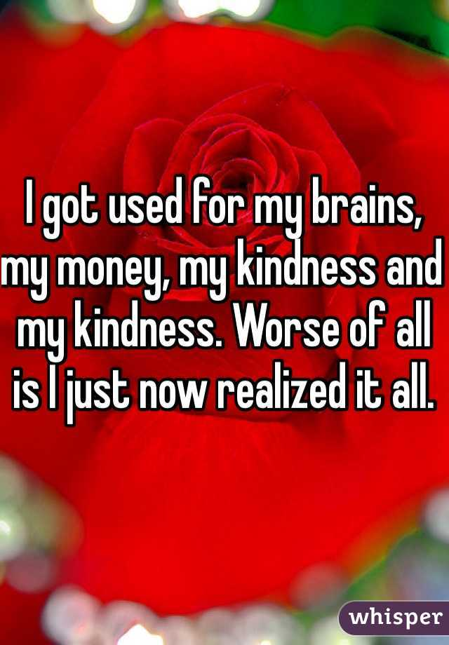 I got used for my brains, my money, my kindness and my kindness. Worse of all is I just now realized it all.