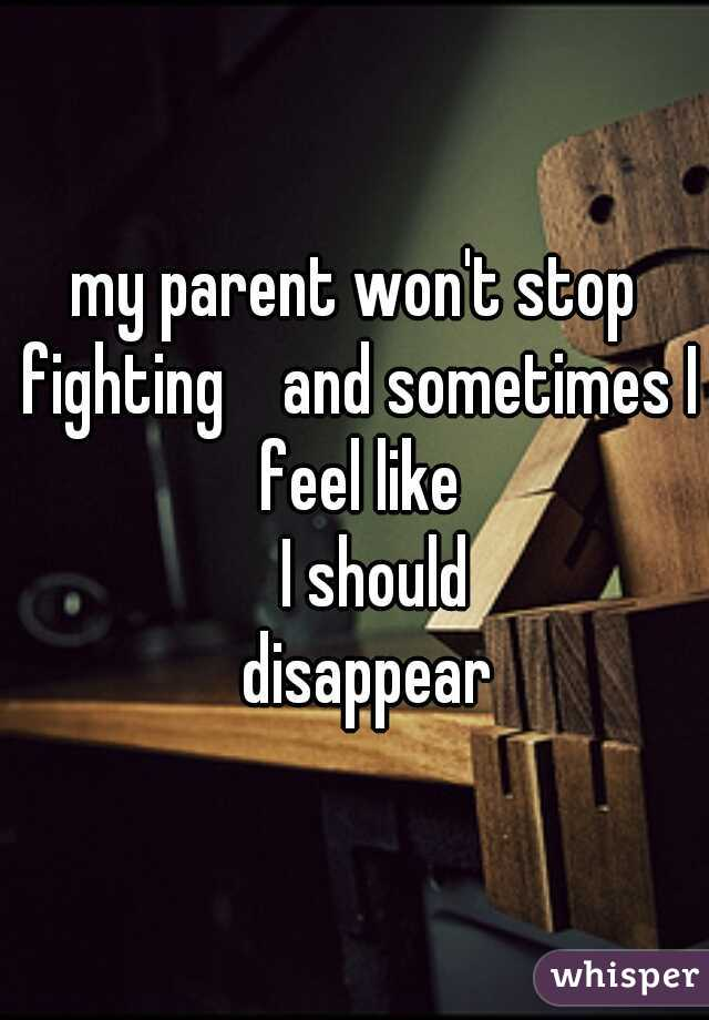 my parent won't stop fighting    and sometimes I feel like     I should     disappear