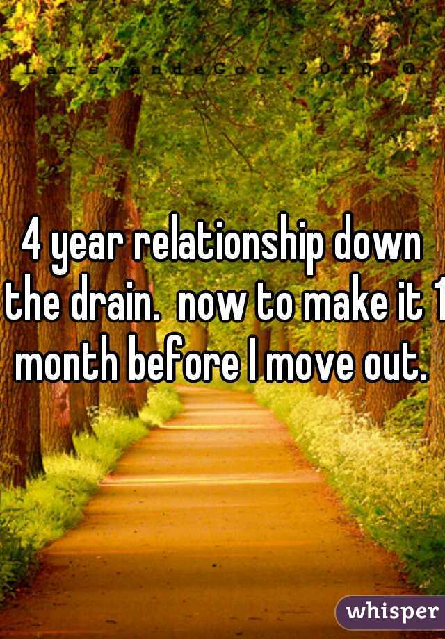 4 year relationship down the drain.  now to make it 1 month before I move out.