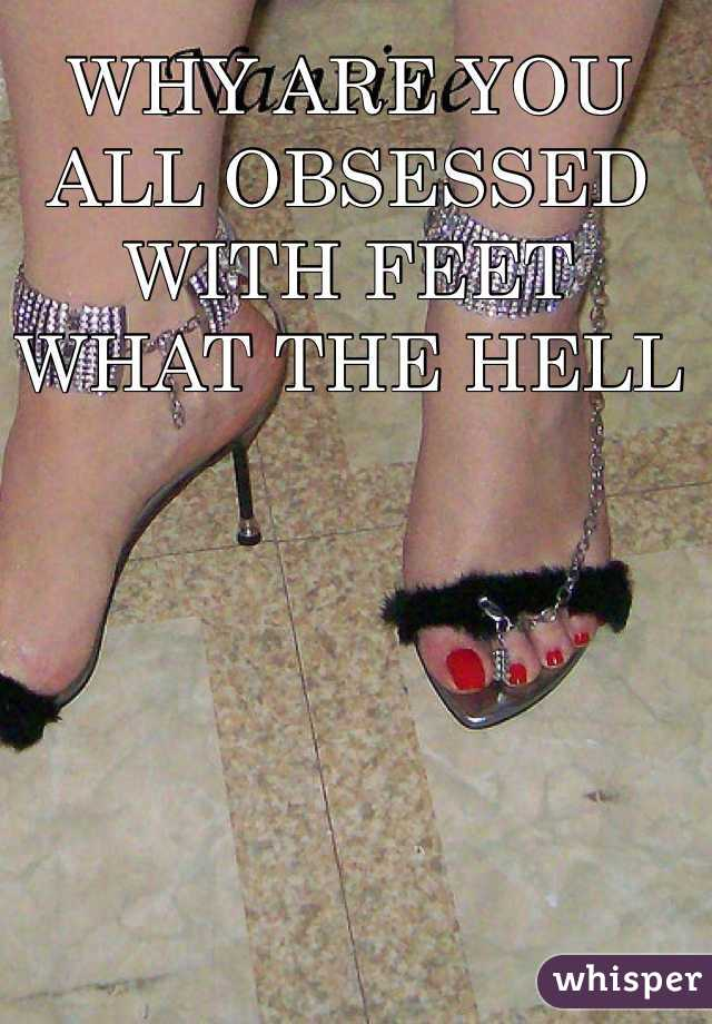 WHY ARE YOU ALL OBSESSED WITH FEET WHAT THE HELL