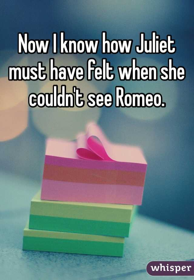 Now I know how Juliet must have felt when she couldn't see Romeo.
