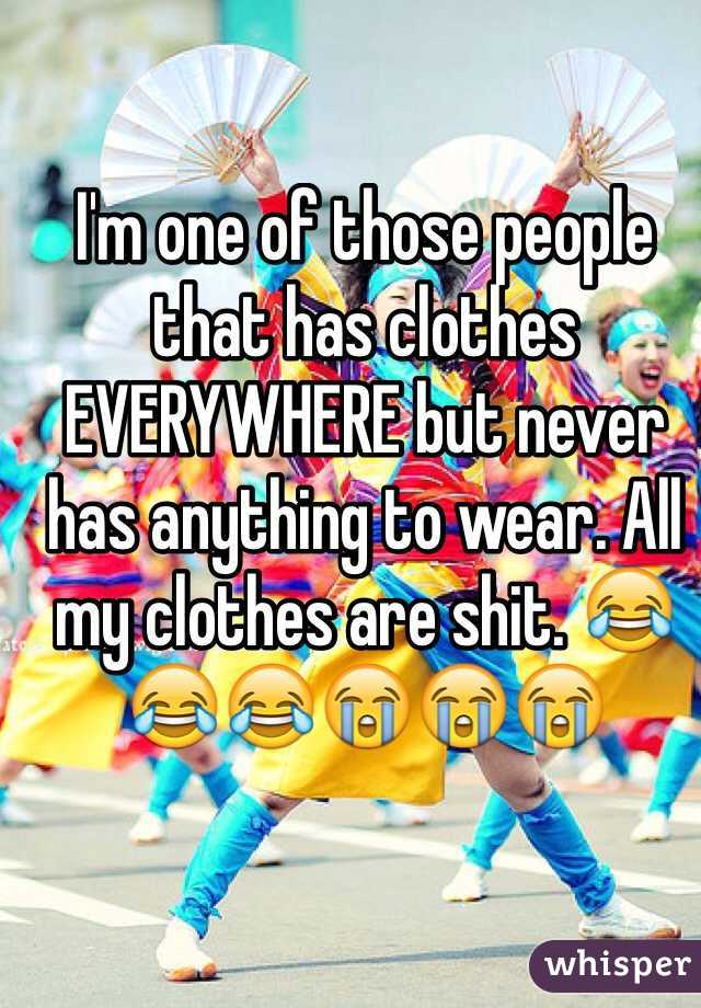 I'm one of those people that has clothes EVERYWHERE but never has anything to wear. All my clothes are shit. 😂😂😂😭😭😭